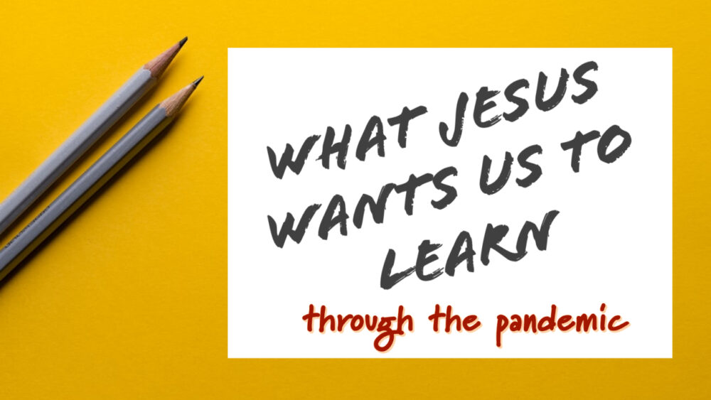 What Jesus Wants Us To Learn During The Pandemic